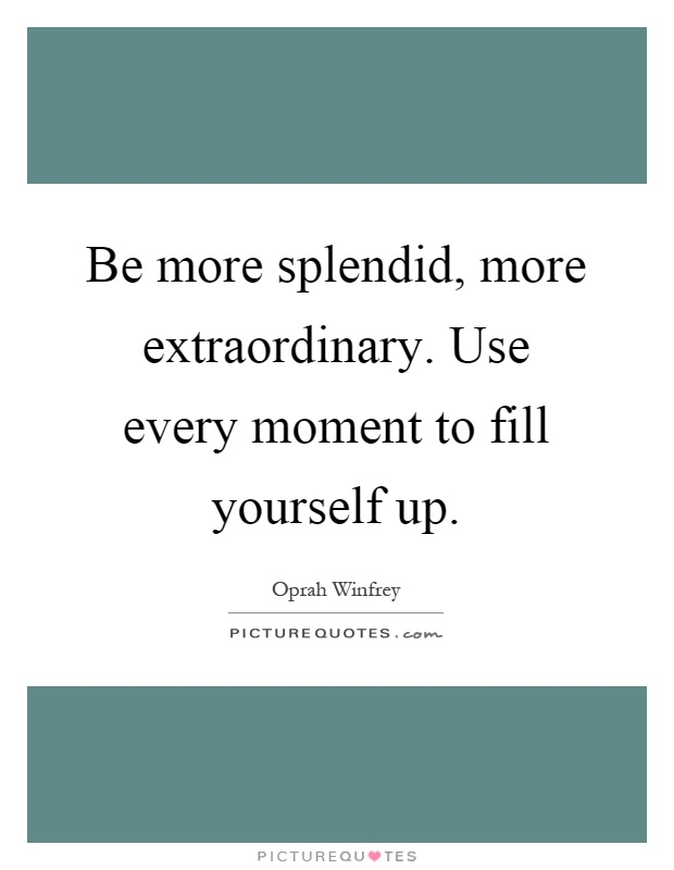 Be more splendid, more extraordinary. Use every moment to fill yourself up Picture Quote #1
