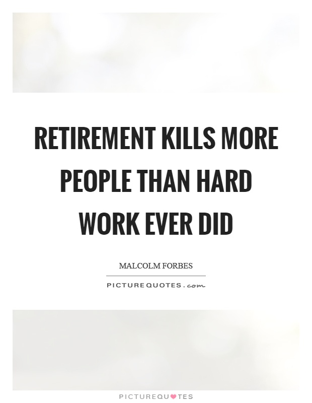 Retirement kills more people than hard work ever did Picture Quote #1