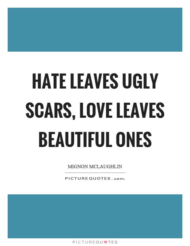 Hate leaves ugly scars, love leaves beautiful ones Picture Quote #1