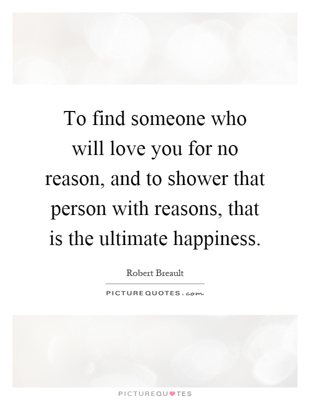 To find someone who will love you for no reason, and to shower that person with reasons, that is the ultimate happiness Picture Quote #1
