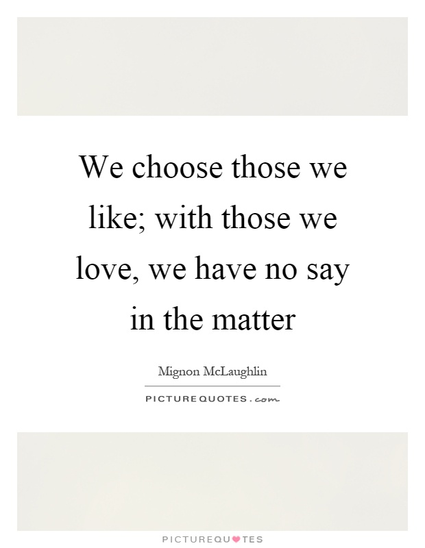 We choose those we like; with those we love, we have no say in the matter Picture Quote #1