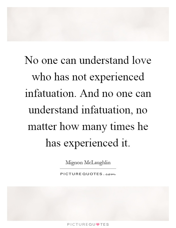 No one can understand love who has not experienced infatuation. And no one can understand infatuation, no matter how many times he has experienced it Picture Quote #1