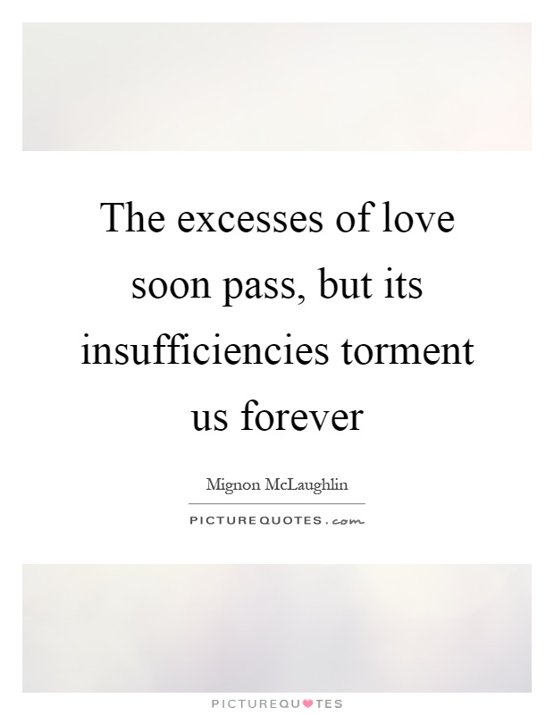 The excesses of love soon pass, but its insufficiencies torment us forever Picture Quote #1