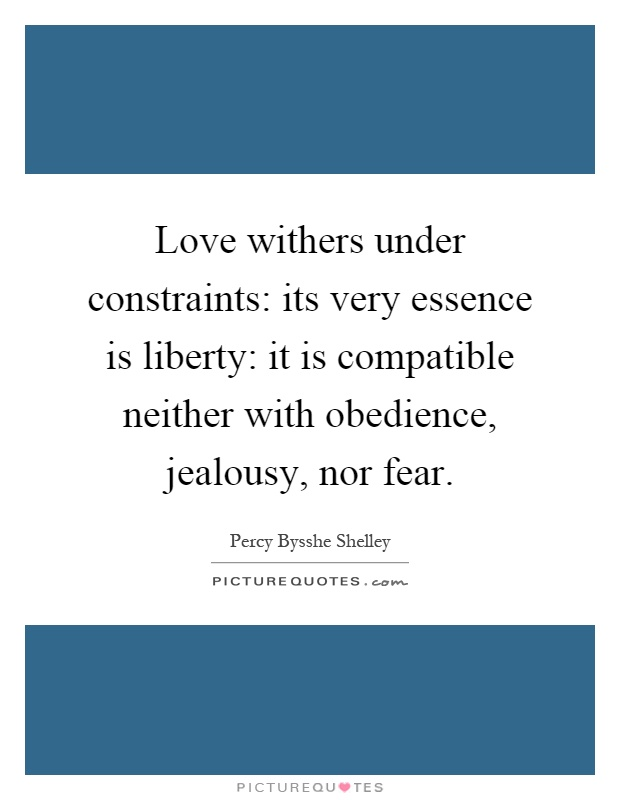 Love withers under constraints: its very essence is liberty: it is compatible neither with obedience, jealousy, nor fear Picture Quote #1