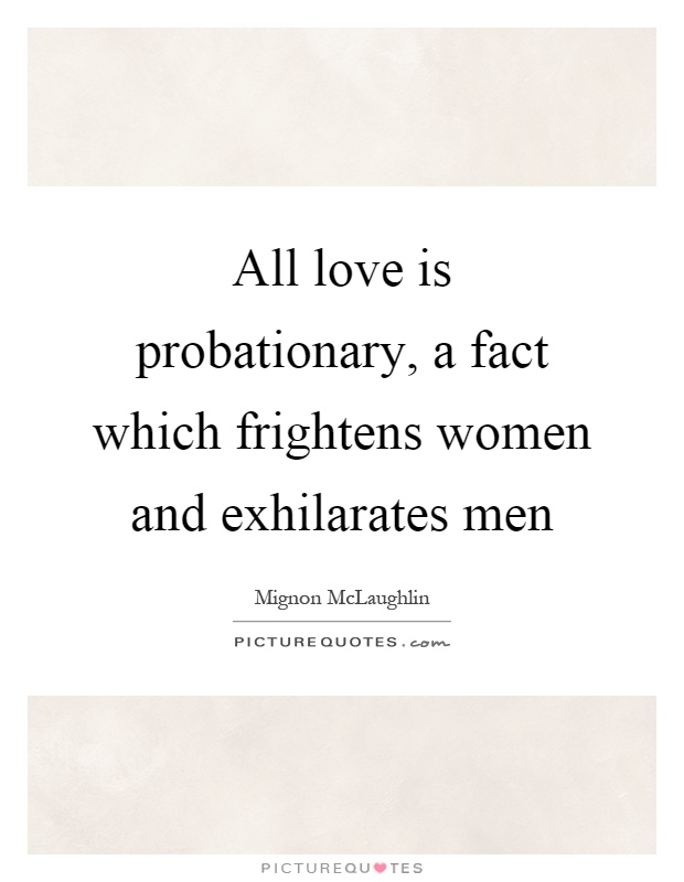 All love is probationary, a fact which frightens women and exhilarates men Picture Quote #1