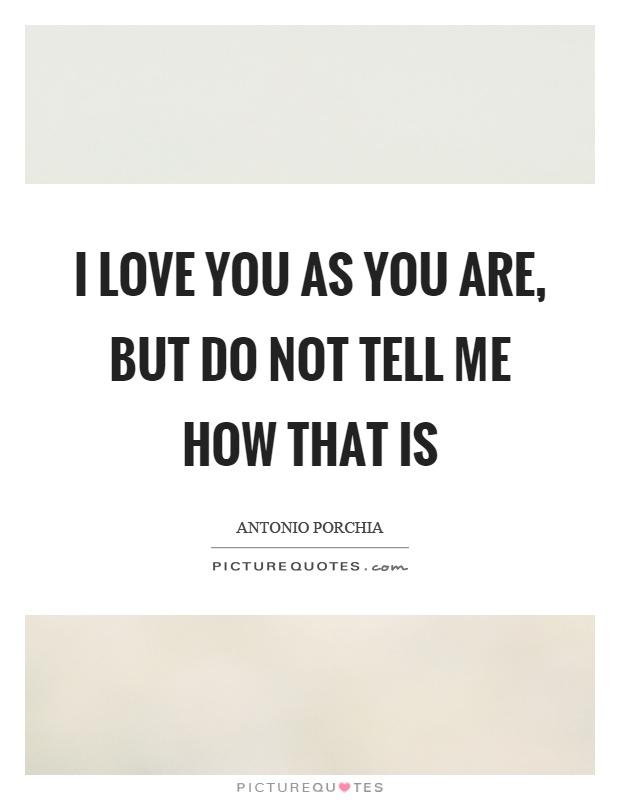 I love you as you are, but do not tell me how that is Picture Quote #1