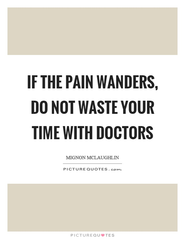 If the pain wanders, do not waste your time with doctors Picture Quote #1