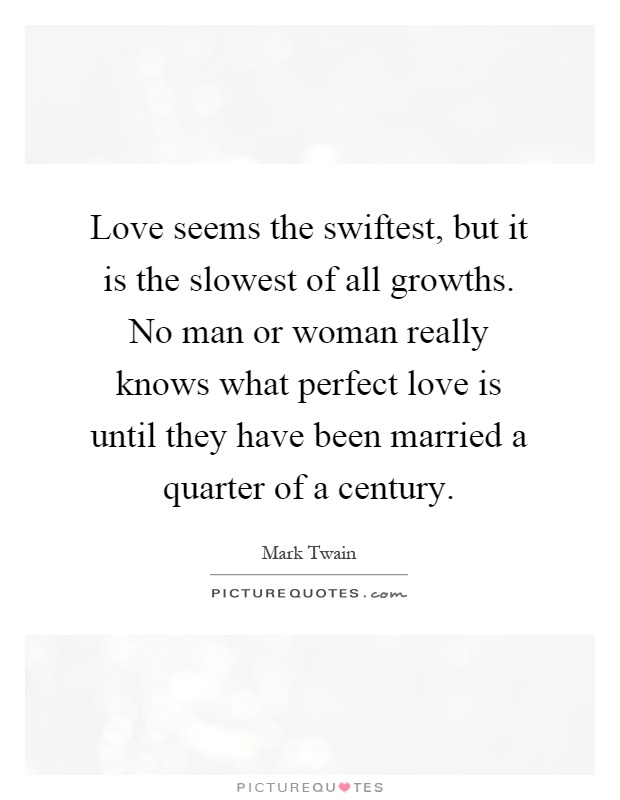 Love seems the swiftest, but it is the slowest of all growths. No man or woman really knows what perfect love is until they have been married a quarter of a century Picture Quote #1