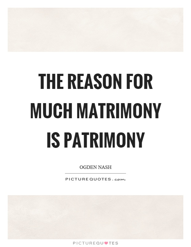 The reason for much matrimony is patrimony Picture Quote #1