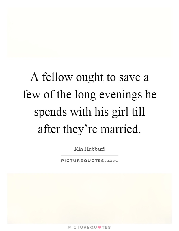 A fellow ought to save a few of the long evenings he spends with his girl till after they're married Picture Quote #1