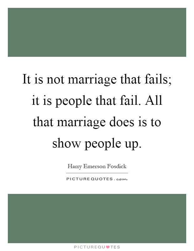 It is not marriage that fails; it is people that fail. All that marriage does is to show people up Picture Quote #1