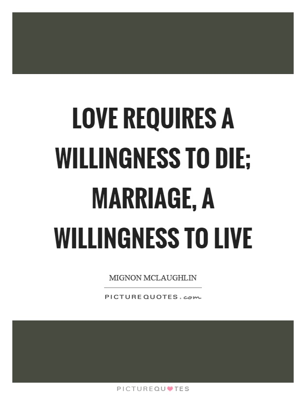 Love requires a willingness to die; marriage, a willingness to live Picture Quote #1