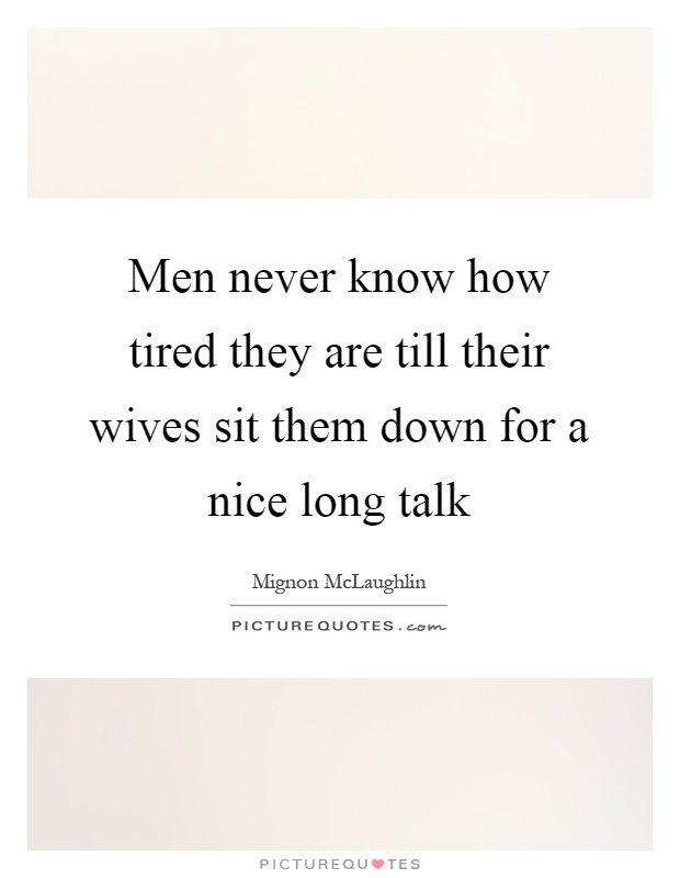 Men never know how tired they are till their wives sit them down for a nice long talk Picture Quote #1