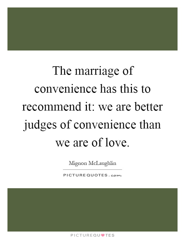 The marriage of convenience has this to recommend it: we are better judges of convenience than we are of love Picture Quote #1