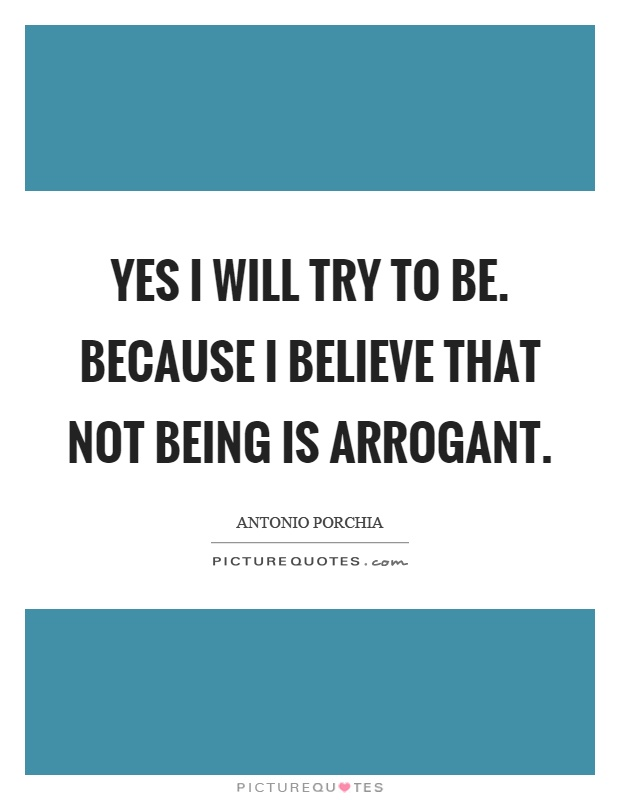 Yes I will try to be. Because I believe that not being is arrogant Picture Quote #1