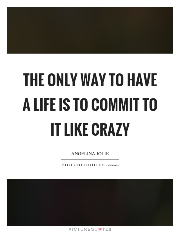 The only way to have a life is to commit to it like crazy Picture Quote #1