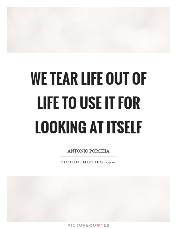 We tear life out of life to use it for looking at itself Picture Quote #1