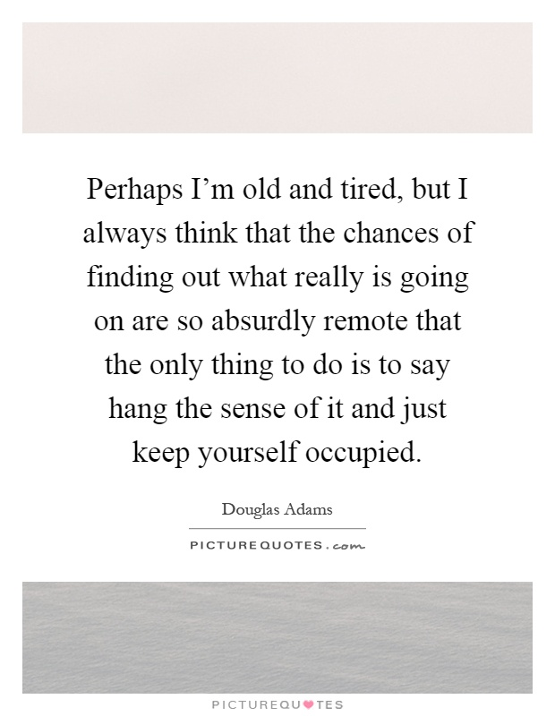 Perhaps I'm old and tired, but I always think that the chances of finding out what really is going on are so absurdly remote that the only thing to do is to say hang the sense of it and just keep yourself occupied Picture Quote #1