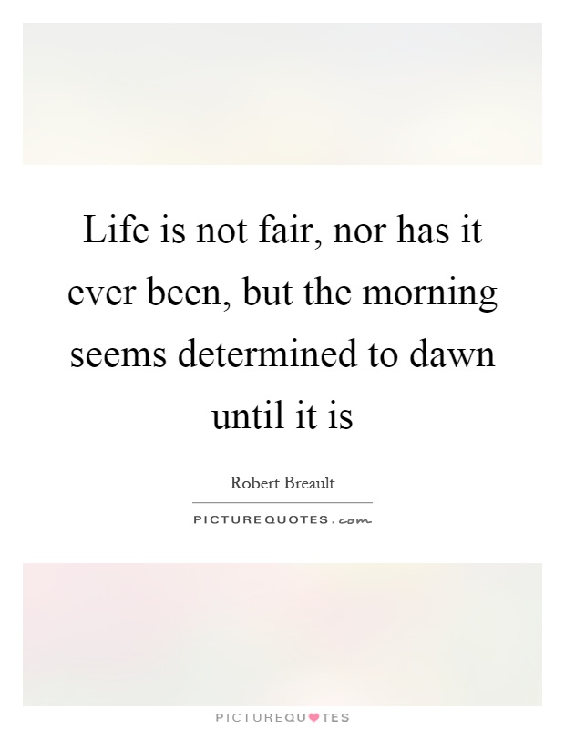 Life is not fair, nor has it ever been, but the morning seems determined to dawn until it is Picture Quote #1