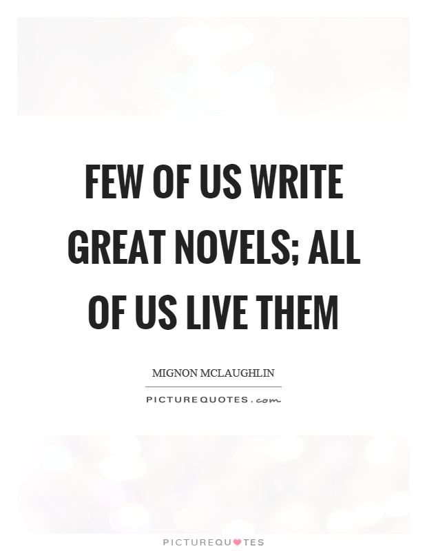 Few of us write great novels; all of us live them Picture Quote #1