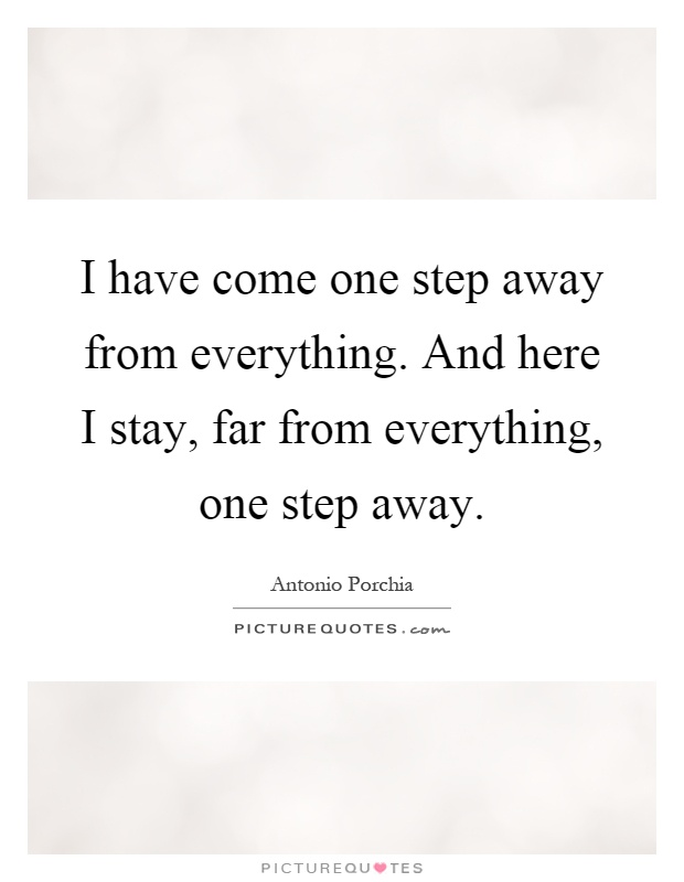 I have come one step away from everything. And here I stay, far from everything, one step away Picture Quote #1