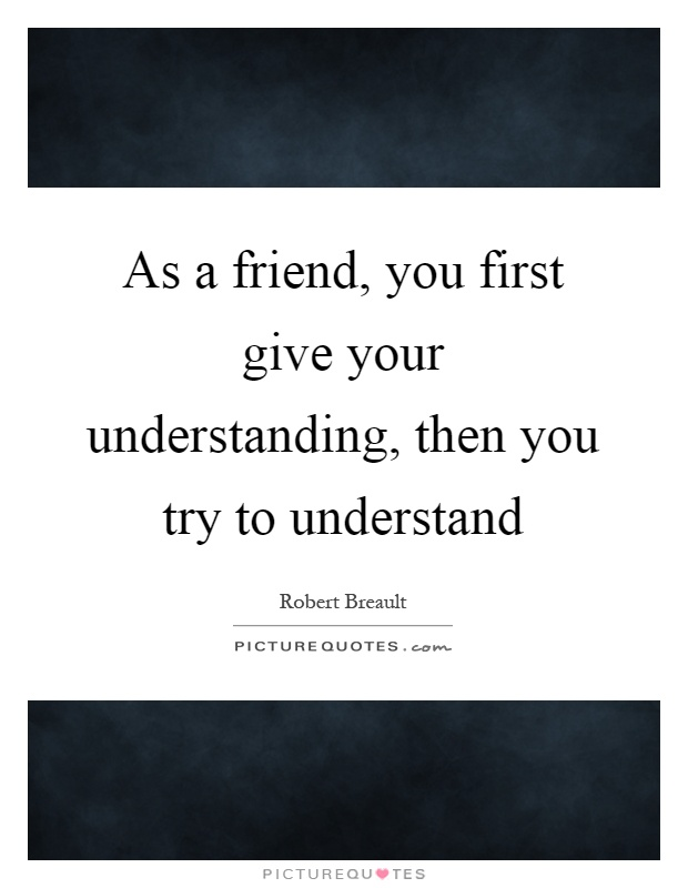 As a friend, you first give your understanding, then you try to understand Picture Quote #1