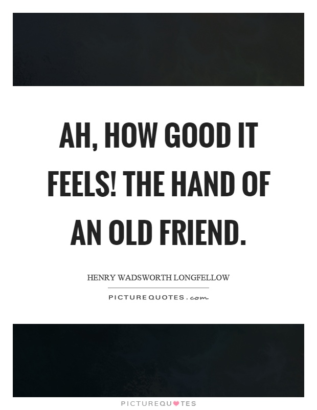 Ah, how good it feels! The hand of an old friend Picture Quote #1