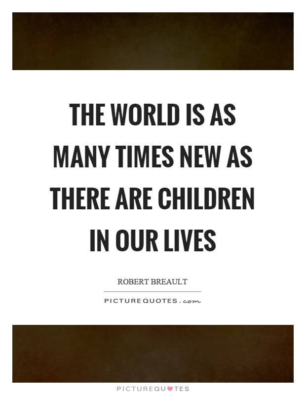 The world is as many times new as there are children in our lives Picture Quote #1