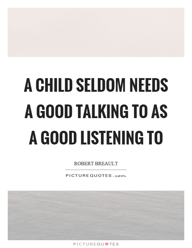 A child seldom needs a good talking to as a good listening to Picture Quote #1
