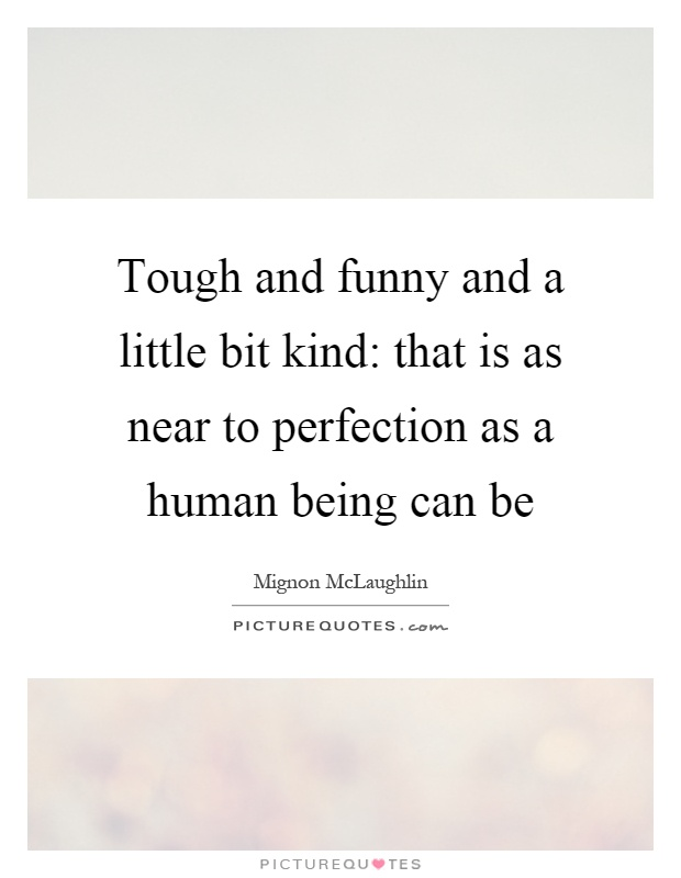 Tough and funny and a little bit kind: that is as near to perfection as a human being can be Picture Quote #1