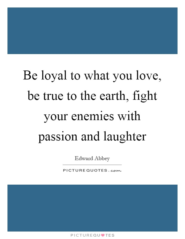 Be loyal to what you love, be true to the earth, fight your enemies with passion and laughter Picture Quote #1