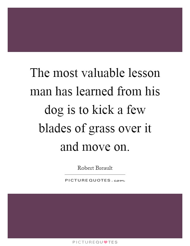 The most valuable lesson man has learned from his dog is to kick a few blades of grass over it and move on Picture Quote #1