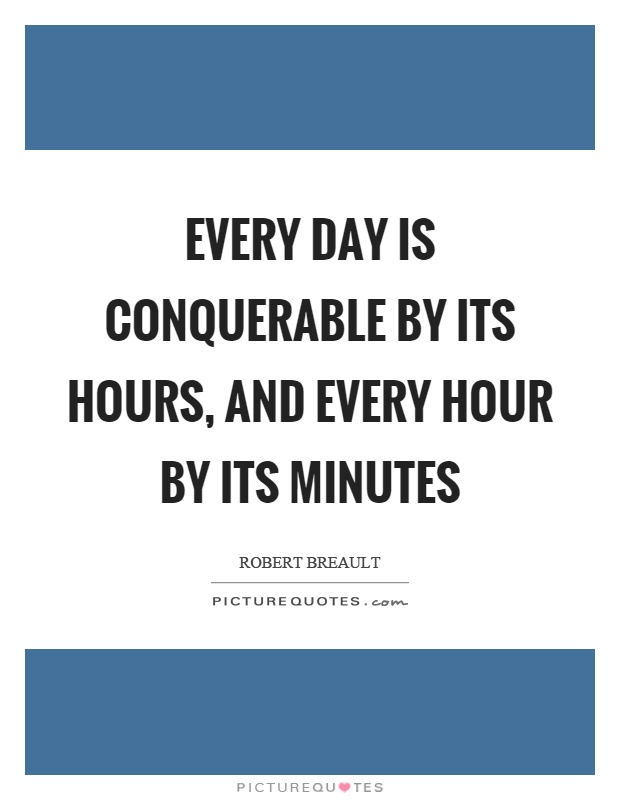 Every day is conquerable by its hours, and every hour by its minutes Picture Quote #1