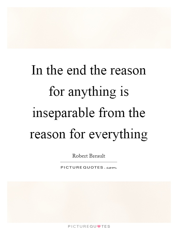 In the end the reason for anything is inseparable from the reason for everything Picture Quote #1