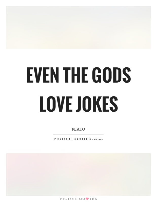 Even the gods love jokes Picture Quote #1