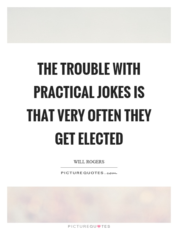 The trouble with practical jokes is that very often they get elected Picture Quote #1