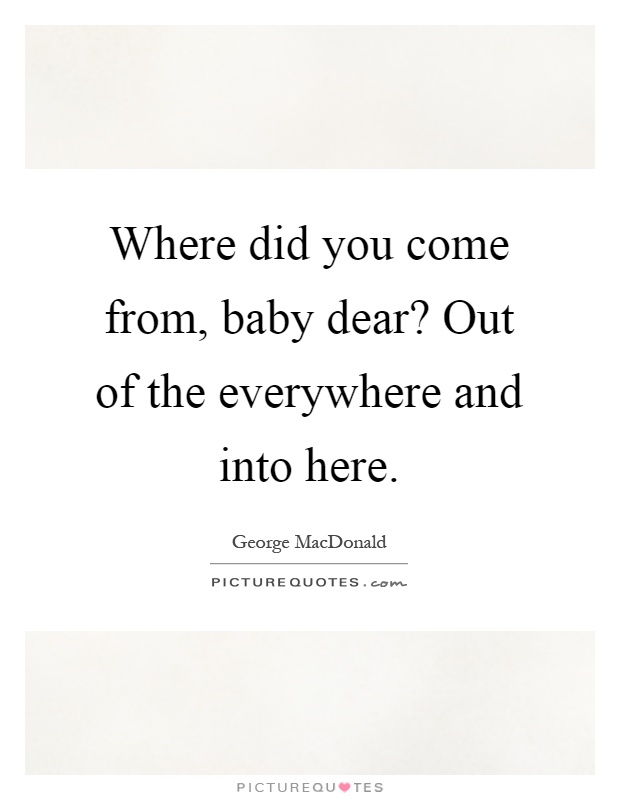 Where did you come from, baby dear? Out of the everywhere and into here Picture Quote #1