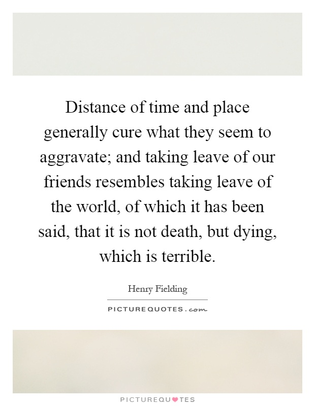 Distance of time and place generally cure what they seem to aggravate; and taking leave of our friends resembles taking leave of the world, of which it has been said, that it is not death, but dying, which is terrible Picture Quote #1