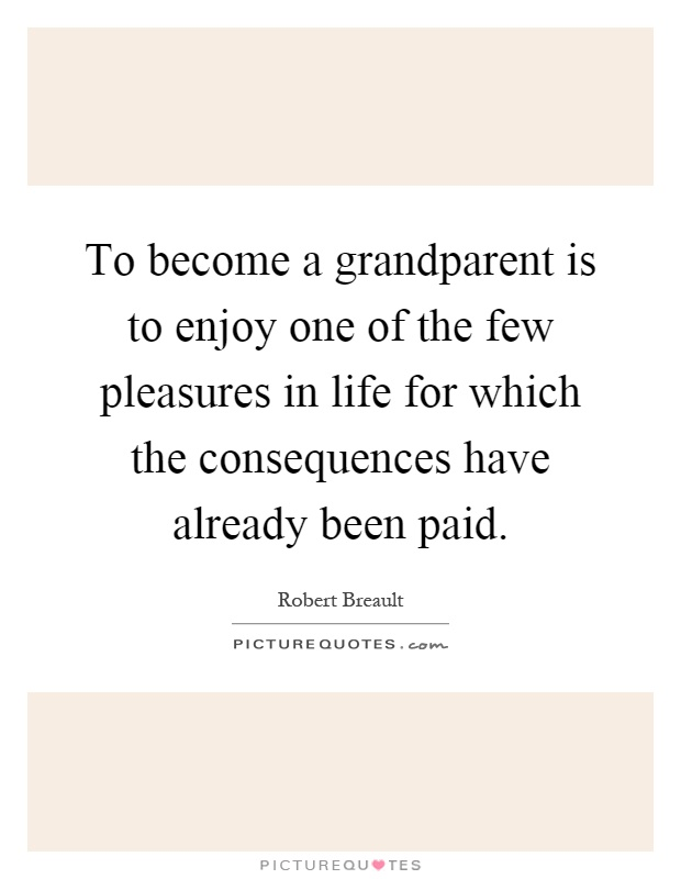 To become a grandparent is to enjoy one of the few pleasures in life for which the consequences have already been paid Picture Quote #1