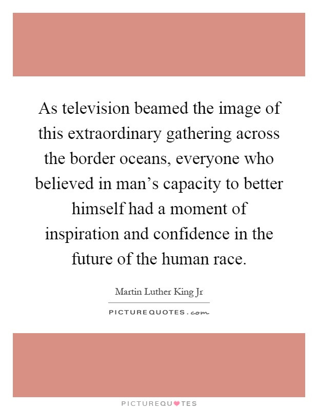 As television beamed the image of this extraordinary gathering across the border oceans, everyone who believed in man's capacity to better himself had a moment of inspiration and confidence in the future of the human race Picture Quote #1