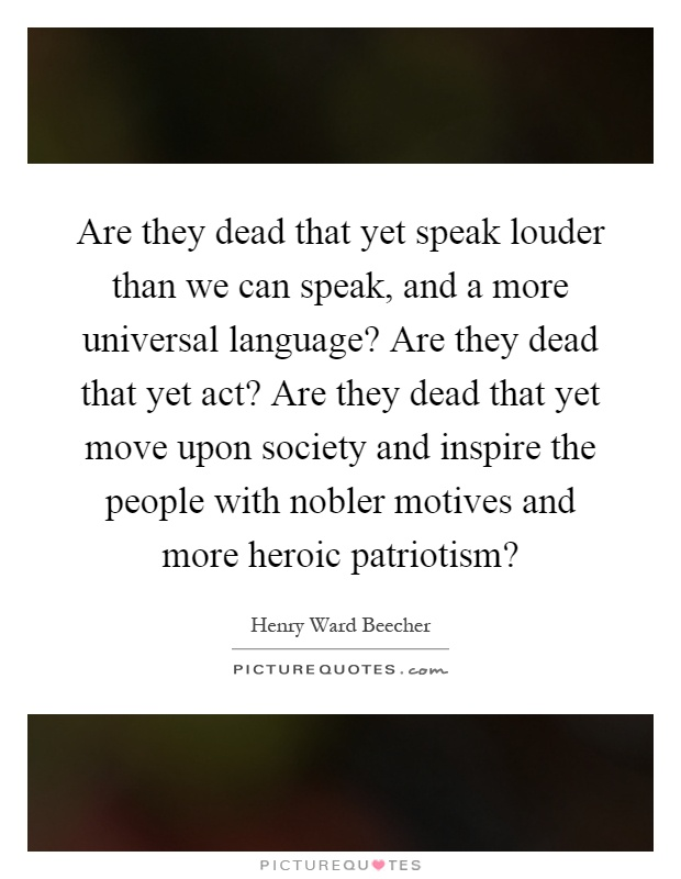 Are they dead that yet speak louder than we can speak, and a more universal language? Are they dead that yet act? Are they dead that yet move upon society and inspire the people with nobler motives and more heroic patriotism? Picture Quote #1