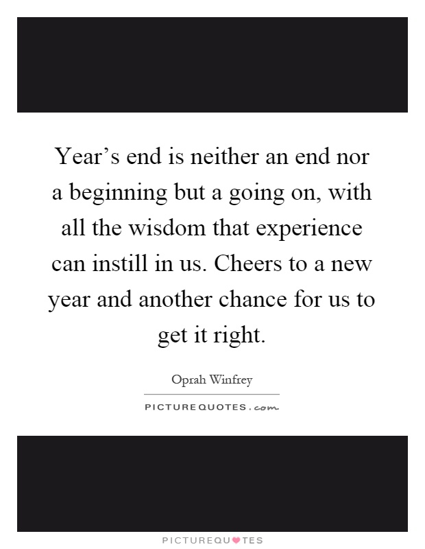 Year's end is neither an end nor a beginning but a going on, with all the wisdom that experience can instill in us. Cheers to a new year and another chance for us to get it right Picture Quote #1