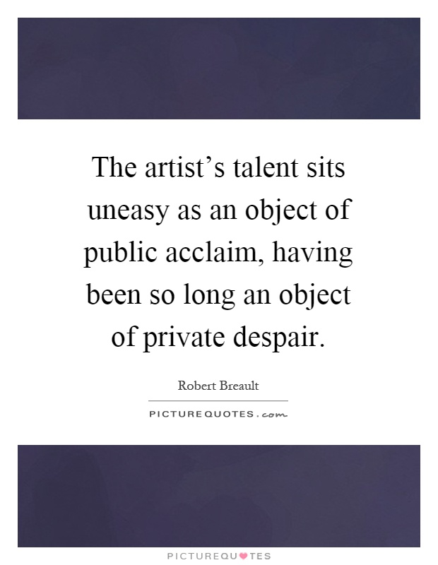 The artist's talent sits uneasy as an object of public acclaim, having been so long an object of private despair Picture Quote #1