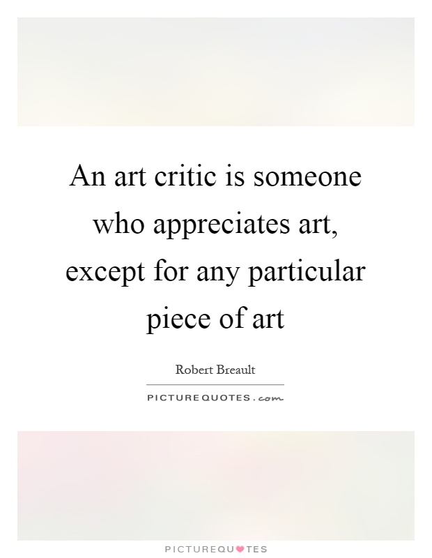 An art critic is someone who appreciates art, except for any particular piece of art Picture Quote #1
