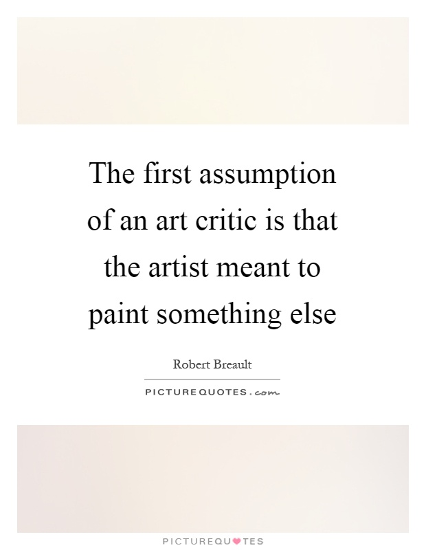 The first assumption of an art critic is that the artist meant to paint something else Picture Quote #1