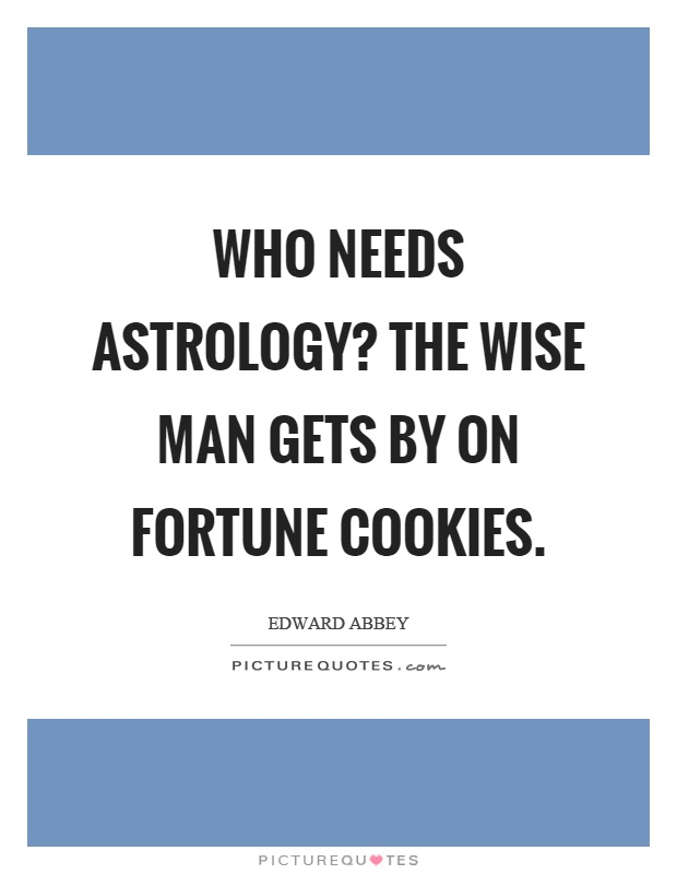 Who needs astrology? The wise man gets by on fortune cookies Picture Quote #1