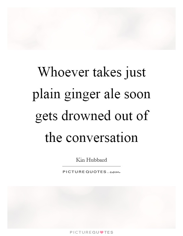 Whoever takes just plain ginger ale soon gets drowned out of the conversation Picture Quote #1