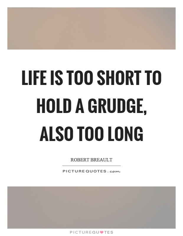 Life is too short to hold a grudge, also too long Picture Quote #1