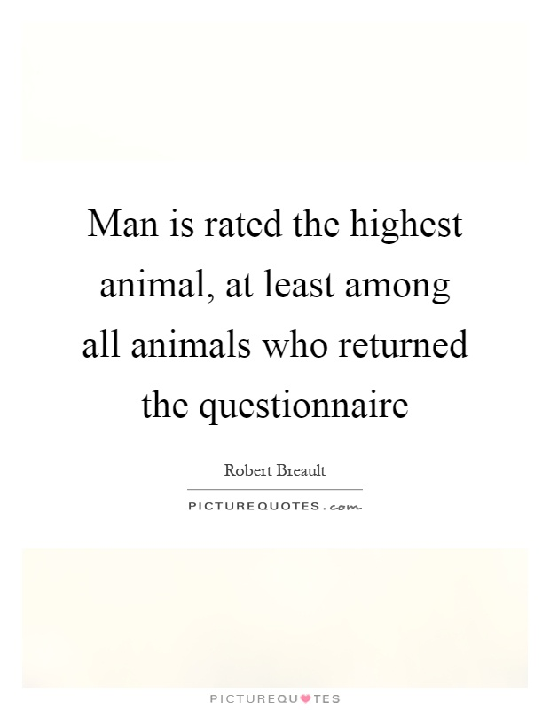 Man is rated the highest animal, at least among all animals who returned the questionnaire Picture Quote #1