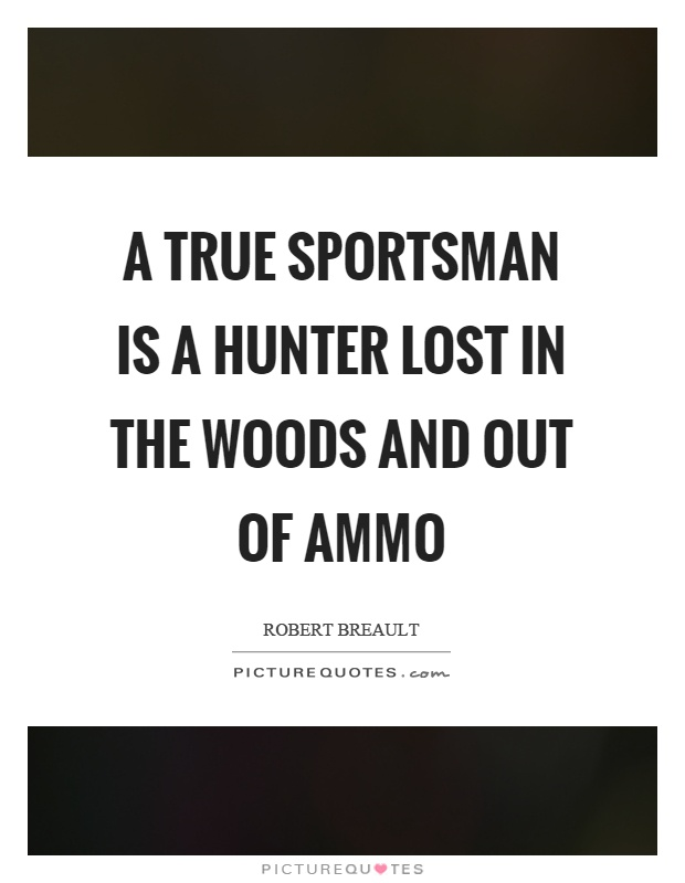 A true sportsman is a hunter lost in the woods and out of ammo Picture Quote #1